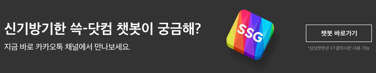 신기방기한 쓱-닷컴 챗봇이 궁금해? 지금 바로 카카오톡 채널에서 만나보세요. (삼성챗봇은 KT갤럭시만 사용 가능) (챗봇 바로가기)