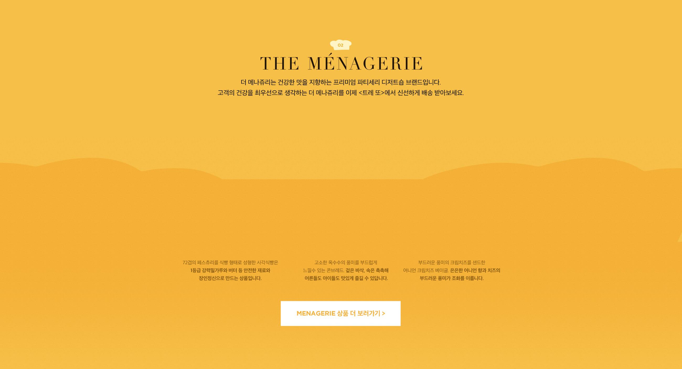더 메나쥬리는 건강한 맛을 지향하는 프리미엄 파티세리 디저트숍 브랜드입니다. 고객의 건강을 최우선으로 생각하는 더 메나쥬리를 이제 '트레 또'에서 가장 신선하게 배송 받아보세요.