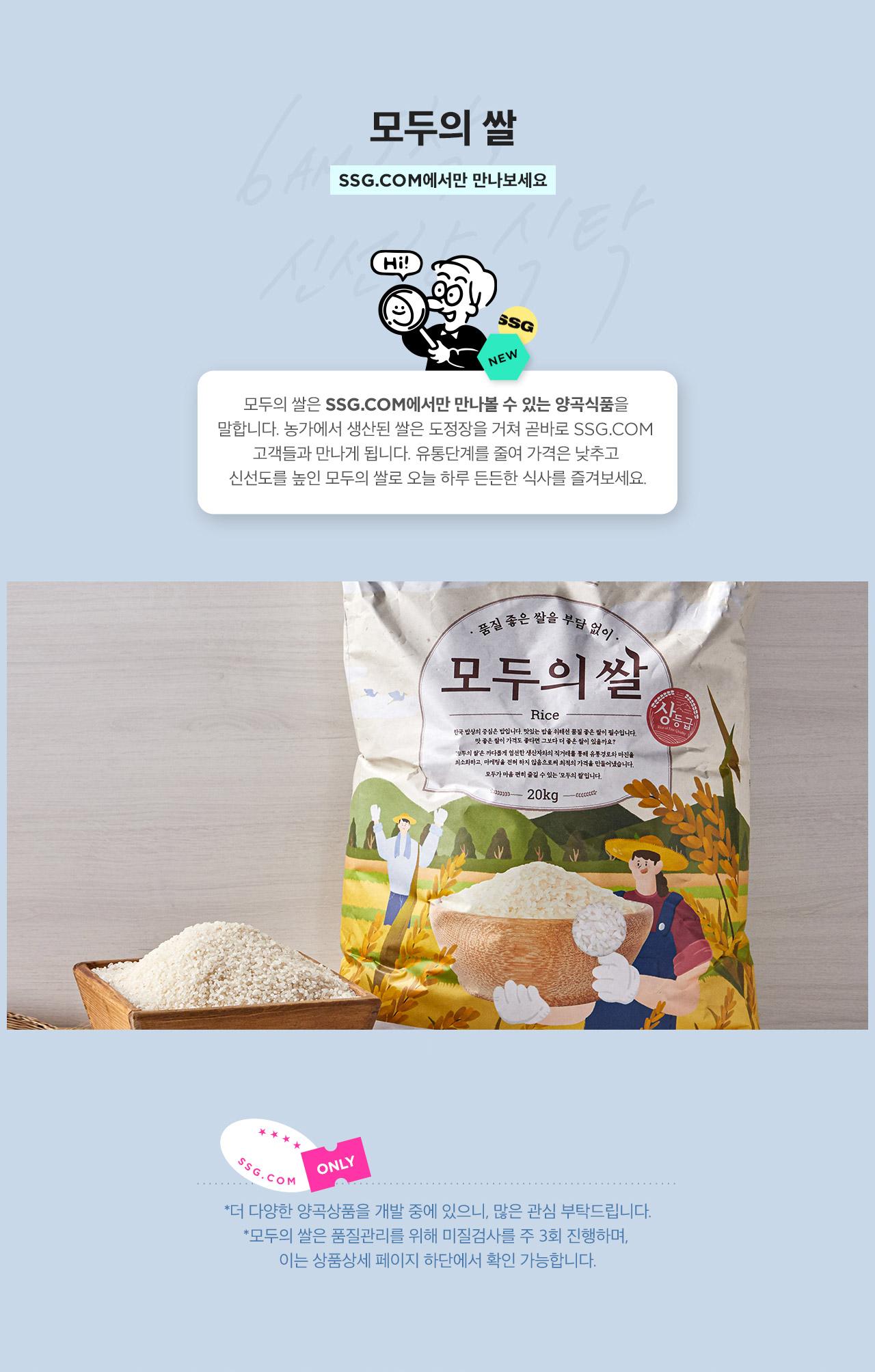 모두의 쌀은 SSG.COM에서만 만나볼 수 있는 양곡식품을 말합니다. 농가에서 생산된 쌀은 도정장을 거쳐 곧바로 SSG.COM고객들과 만나게 됩니다. 유통단계를 줄여 가격은 낮추고 신선도를 높인 모두의 쌀로 오늘 하루 든든한 식사를 즐겨보세요.