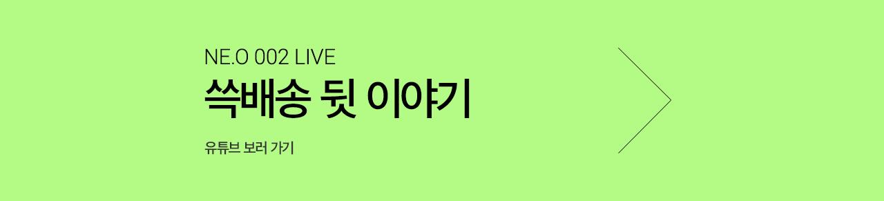 NE.O 002 LIVE 쓱배송 뒷 이야기 유튜브 보러가기